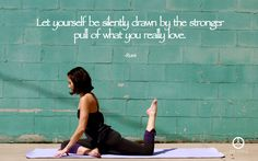 Rumi. Let yourself be silently drawn by the stronger pull of what you really love