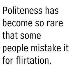 """Grip of Reality_Politeness has become so rare that some people mistake it for flirtation.""""_Sad, but True!"""