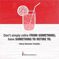 """Don't simply retire from something; have something to retire to."" - Henry Emerson Fosdick #retire #LoveAndProtection #dosomething"