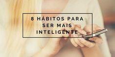 8 hábitos para ser mais inteligente :http://blogchegadebagunca.com.br/8-habitos-para-ser-mais-inteligente/