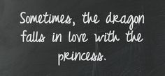 Sometimes, the dragon falls in love with the princess.