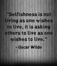 Selfishness is not living as one wishes to live, it is asking others to live as one wishes to live. ~Oscar Wilde.