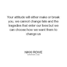 """Nikki Rowe - """"Your attitude will either make or break you, we cannot change fate and the"""". hope, inspirational-life, change, motivation, enlightenment, inspirational-quote, inspire, adversity, brave, illness, master, injury, awaken, fortitude, crps, disability-quotes, be-in-control, master-mind, master-your-mind"""