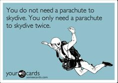 You do not need a parachute to skydive. You only need a parachute to skydive twice.