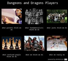Dungeons and Dragons Players, what....thinks we do.