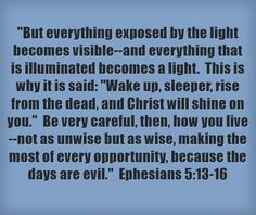 But everything exposed by the light becomes visible--and everything that is illuminated becomes a light. This is why it is said: Wake up, sleeper, rise from the dead, and Christ will shine on you. Be very careful, then, how you live--not as unwise but as wise, making the most of every opportunity, because the days are evil. Ephesians 5:13-16