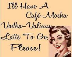 Cafe Vodka Valium Latte- only sometimes