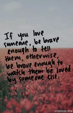 If you love someone, be brave enough to tell them...