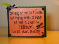 cute sign! Dressing up can be a scream and playing tricks is dandy but when it comes to Halloween, it's ALL about the candy!