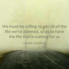 We must be willing to get rid of the life we've planned, so as to have the life that is waiting for us. --Joseph Campbell