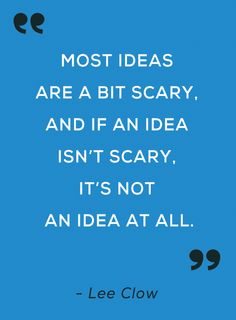 """"""" Most ideas are a bit scary, and if an idea isn't scary, it's not an idea at all. """" - Lee Clow"""