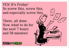 YES! It's Friday!  So screw this, screw this,  and especially screw this.    There, all done.  Now what to do for  the next 7 hours  and 58 minutes!