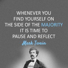 Whenever you find yourself on the side of the majority it is time to pause and reflect.