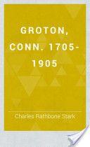 Groton, Conn. 1705-1905