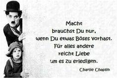Macht brauchst Du nur, wenn Du etwas Böses vorhast. Für alles andere reicht Liebe um es zu erledigen. ~ Charlie Chaplin.