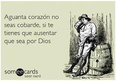 Aguanta Corazon no seas cobarde, si te tienes que ausentar que sea por Dios...