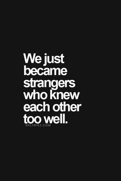 We became strangers who knew each other too well...