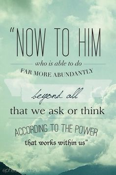 """Now to him who is able to do far more abundantly than all that we ask or think, according to the power at work within us, to him be glory in the church and in Christ Jesus throughout all generations, forever and ever. Amen."" ‭‭Ephesians‬ ‭3:20-21‬ ‭ESV‬‬"