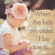 """""""When the kids are older, I'll be able to…"""" So convicting.     yourmodernfamily.com"""