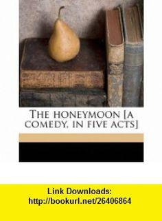 The honeymoon [a comedy, in five acts] (9781176702813) John Tobin , ISBN-10: 1176702815  , ISBN-13: 978-1176702813 ,  , tutorials , pdf , ebook , torrent , downloads , rapidshare , filesonic , hotfile , megaupload , fileserve