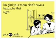 Funny Birthday Ecard: I'm glad your mom didn't have a headache that night.