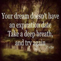 Your dream doesn't have an expiration date. Take a deep breath, and try again.
