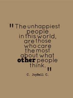 The unhappiest people in this world, are those who care the most about what other people think.: