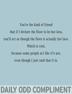I have a few of those friends who will be absolutely ridiculous with me. They are the best! daily odd compliment