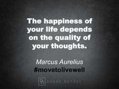 The happiness of your life depends on the quality of your thoughts. Marcus Aurelius #movetolivewell #movetogrow
