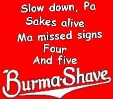 Approached  A crossing  Without looking  Who will eat  His widow's cooking?  Burma-Shave