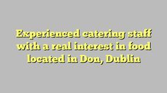 Experienced catering staff with a real interest in food located in Don, Dublin