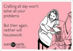 Free and Funny Workplace Ecard: Crafting all day won't solve all your problems But then again, neither will housework Create and send your own custom Workplace ecard. Sewing Humor, Knitting Humor, Crochet Humor, Quilting Quotes, Scrapbook Quotes, Scrapbook Rooms, Scrapbooking, Funny Quotes, Life Quotes
