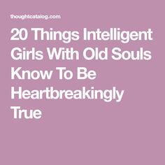 20 Things Intelligent Girls With Old Souls Know To Be Heartbreakingly True