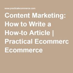 Content Marketing: How to Write a How-to Article | Practical Ecommerce