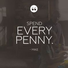 """Spend every penny."""
