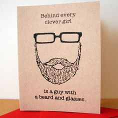 Behind every clever girl is a guy with a beard and glasses...funny and true! :)