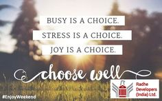 Busy is a choice, stress is a choice, joy is a choice, choose well on this #Weekend. #EnjoyWeekend  #RadheDevelopers