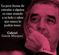 La peor forma de extrañar a alguien es estar sentado a su lado y saber que nunca lo podrás tener. García Márquez