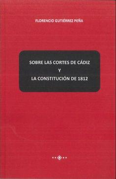 Gutiérrez Peña, Florencio. Sobre las Cortes de Cádiz y la Constitución de 1812. Florencio Gutiérrez Peña, 2013