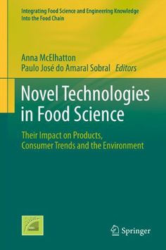 Novel Technologies in Food Science: Their Impact on Products, Consumer Trends and the Environment (Integrating Food Science and Engineering Knowledge Into the Food Chain) by Anna McElhatton. $157.48. 441 pages. Publisher: Springer; 2012 edition (December 2, 2011). The book covers novel technologies, including high pressure, antimicrobials, and electromagnetism, and their impact.                            Show more                               Show less