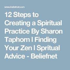 12 Steps to Creating a Spiritual Practice By Sharon Taphorn l Finding Your Zen l Spritual Advice - Beliefnet