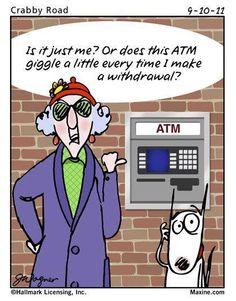 Maxine maxine..Is it just me? Or does this ATM giggle a little everytime I make a Withdrawal?