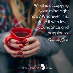 What it occupying your mind? Whatever it is, infuse it with Love, abundance and happiness. ~ Roxana Jones.