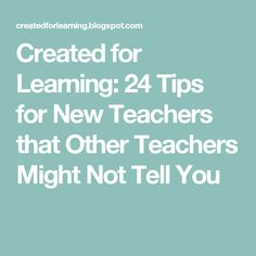 Created for Learning: 24 Tips for New Teachers that Other Teachers Might Not Tell You