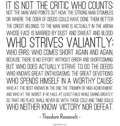 It is not the critic who counts; not the man who points out how the strong man stumbles, or where the doer of deeds could have done them better. The credit belongs to the man who is actually in the arena, whose face is marred by dust and sweat and blood; who strives valiantly; . . . who at best knows in the end the triumph of high achievement, and who at worst, if he fails, at least fails while daring greatly.