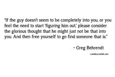 """If a guy doesn't seem completely into you or you feel the need to start figuring him out, please consider the glorious thought that he might just not be that into you. And then free yourself to go find someone that is."" ~Greg Behrendt"
