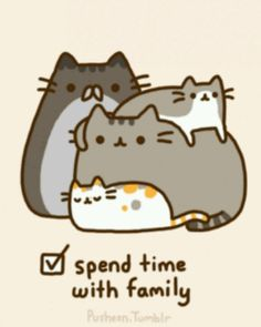 Cat Art.. =^. ^=... ❤... Pusheen the Cat... Spend Time with Family... By Artist Unknown...
