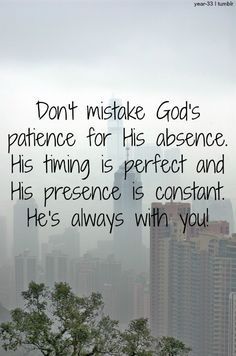 Don't mistake patience for his absence