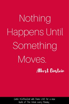 Nothing happens until something moves. Albert Einstein  Motivational Quote