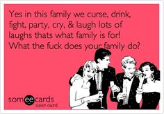 Yes in this family we curse, drink, fight, party, cry,  laugh lots of laughs thats what family is for! What the fuck does your family do?